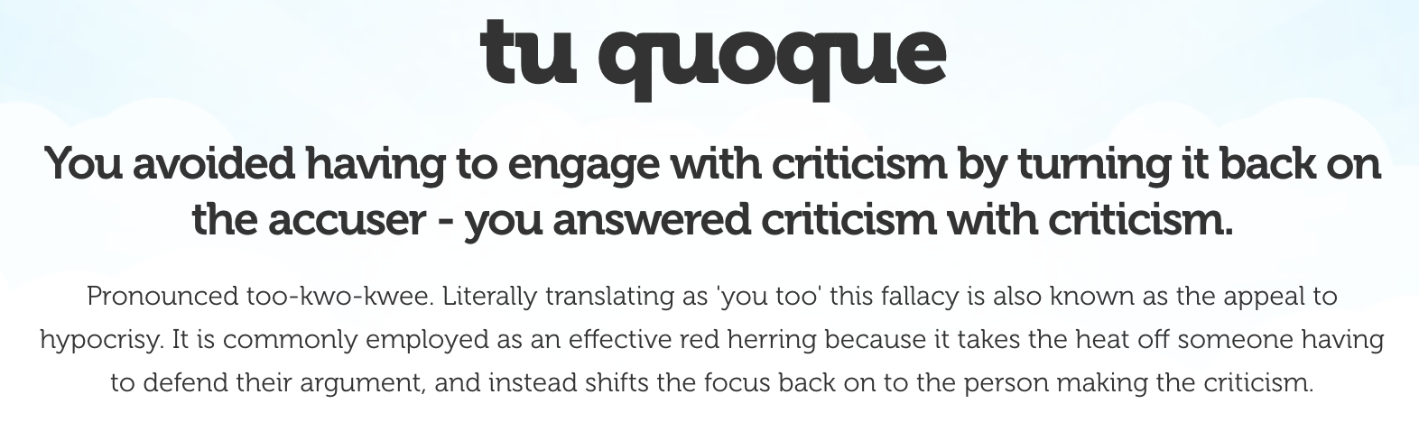 You avoided having to engage with criticism by turning it back on the accuser - you answered criticism with criticism. Pronounced too-kwo-kwee. Literally translating as 'you too' this fallacy is also known as the appeal to hypocrisy. It is commonly employed as an effective red herring because it takes the heat off someone having to defend their argument, and instead shifts the focus back on to the person making the criticism.